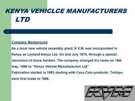 KENYA VEHICLCE MANUFACTURERS Company Background As a local new vehicle assembly plant, K.V.M. was incorporated in Kenya as Leyland Kenya Ltd. On 2nd July.