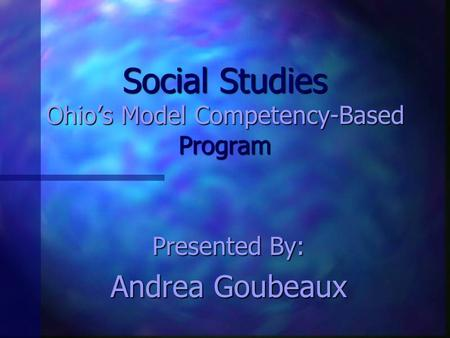 Social Studies Ohio's Model Competency-Based Program Presented By: Andrea Goubeaux.