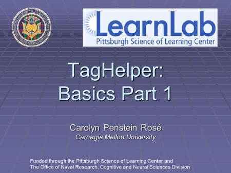 TagHelper: Basics Part 1 Carolyn Penstein Rosé Carnegie Mellon University Funded through the Pittsburgh Science of Learning Center and The Office of Naval.