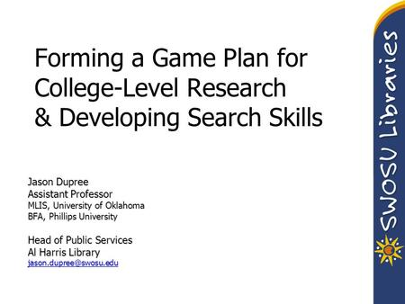 Forming a Game Plan for College-Level Research & Developing Search Skills Jason Dupree Assistant Professor MLIS, University of Oklahoma BFA, Phillips University.