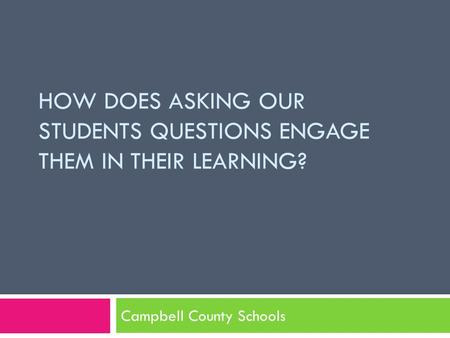 HOW DOES ASKING OUR STUDENTS QUESTIONS ENGAGE THEM IN THEIR LEARNING? Campbell County Schools.