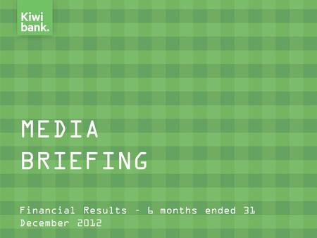 MEDIA BRIEFING Financial Results – 6 months ended 31 December 2012.