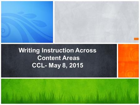 Writing Instruction Across Content Areas CCL- May 8, 2015.