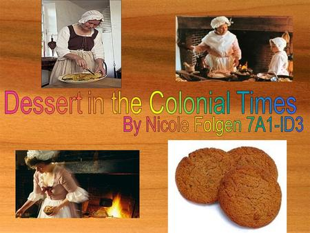  Desserts in the colonial times were very different from most of the desserts that we have today. Things such as the ingredients, baking tools, and.