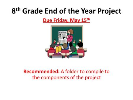 8 th Grade End of the Year Project Due Friday, May 15 th Recommended: A folder to compile to the components of the project.