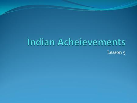 Lesson 5. Indian Achievements The Big Idea The people of ancient India made great contributions to the arts and sciences. Main Ideas Indian artists created.