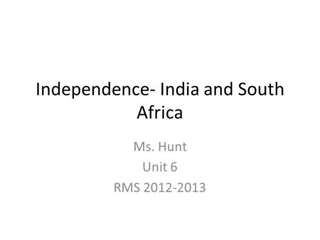 Independence- India and South Africa Ms. Hunt Unit 6 RMS 2012-2013.