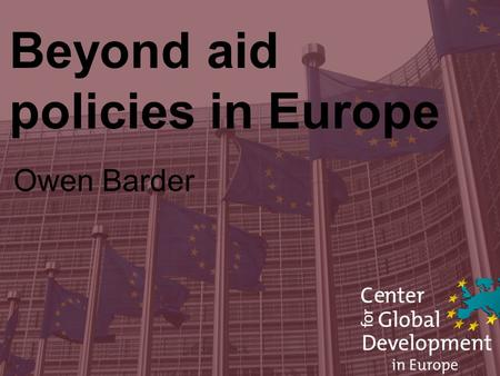 Beyond aid policies in Europe Owen Barder. Rich countries can do more than aid.
