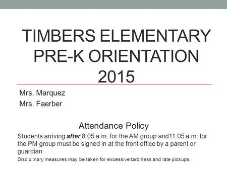 TIMBERS ELEMENTARY PRE-K ORIENTATION 2015 Mrs. Marquez Mrs. Faerber Attendance Policy Students arriving after 8:05 a.m. for the AM group and11:05 a.m.