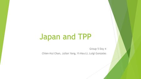 Japan and TPP Group 5 Day 4 Chien-Hui Chan, Julian Yang, Yi-Hau Li, Luigi Gonzales.