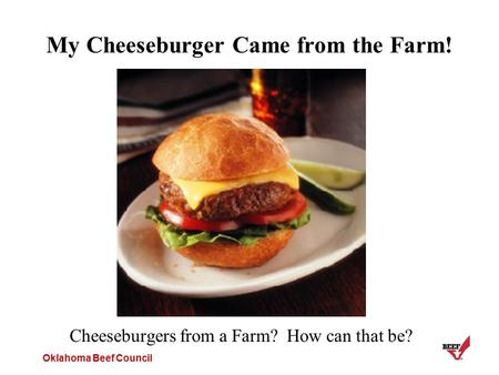 Oklahoma Beef Council My Cheeseburger Came from the Farm! Cheeseburgers from a Farm? How can that be?