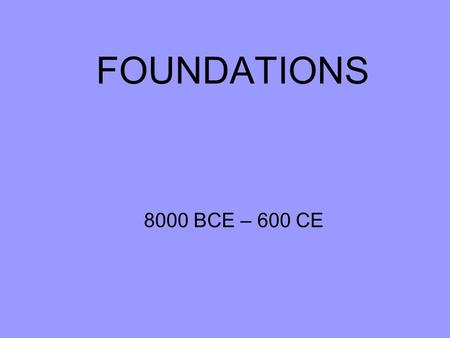 FOUNDATIONS 8000 BCE – 600 CE. Locating World History in the Environment and Time Environment-interaction of geography and climate with the development.