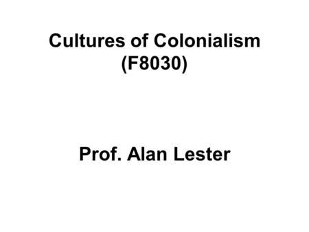 Cultures of Colonialism (F8030) Prof. Alan Lester.
