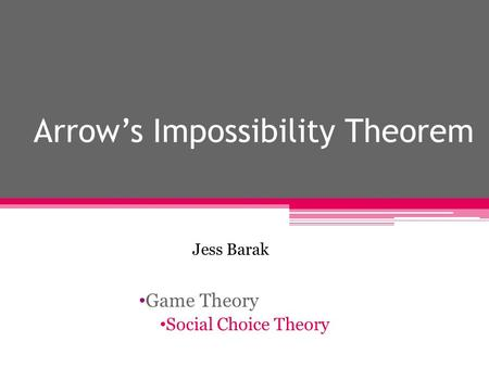 Arrow's Impossibility Theorem Game Theory Social Choice Theory Jess Barak.