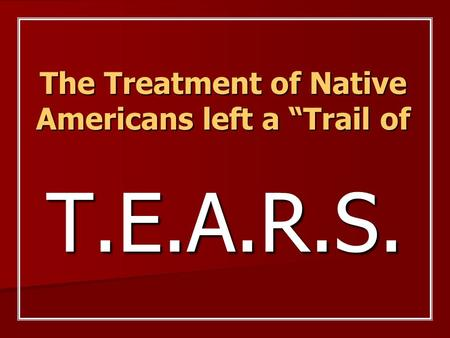 "The Treatment of Native Americans left a ""Trail of T.E.A.R.S."