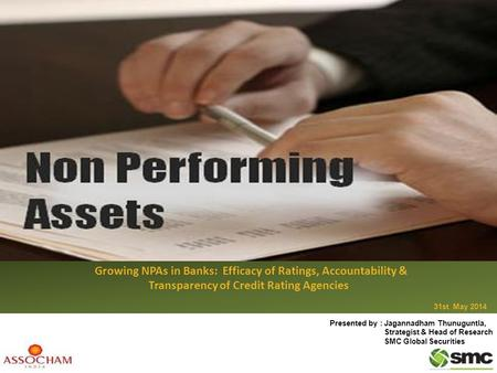 Growing NPAs in Banks: Growing NPAs in Banks: Efficacy of Ratings, Accountability & Transparency of Credit Rating Agencies 31st May 2014 Presented by :