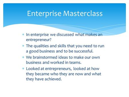  In enterprise we discussed what makes an entrepreneur?  The qualities and skills that you need to run a good business and to be successful.  We brainstormed.