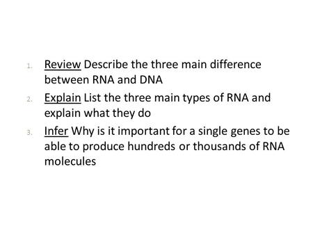 1. Review Describe the three main difference between RNA and DNA 2. Explain List the three main types of RNA and explain what they do 3. Infer Why is it.
