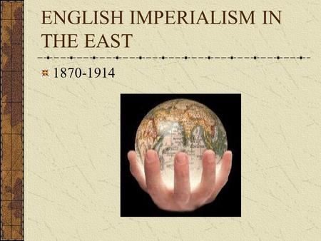 "ENGLISH IMPERIALISM IN THE EAST 1870-1914 Definitions Imperialism ""extending a nation's influence directly or indirectly over weaker areas"" Colonialism."