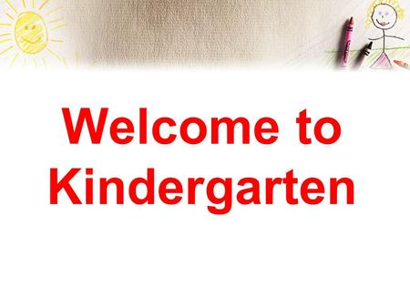 Welcome to Kindergarten. Essential Information Arrival Time: 7:25 (Late bell rings at 7:45) You may walk your child to the class ON THE FIRST DAY. However,