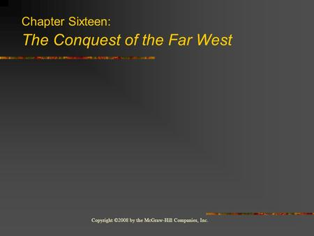 Copyright ©2008 by the McGraw-Hill Companies, Inc. Chapter Sixteen: The Conquest of the Far West.