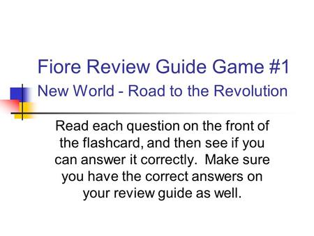 Fiore Review Guide Game #1 New <strong>World</strong> - Road to the Revolution Read each question on the front of the flashcard, and then see if you can answer it correctly.