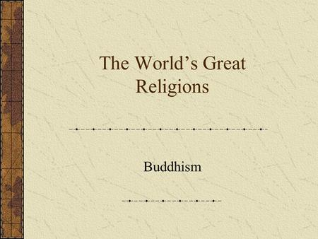 The World's Great Religions Buddhism Siddhartha Gautama Hindu Kshatriya of the 6 th century BCE New Solutions for Old Problems How can the devout overcome.