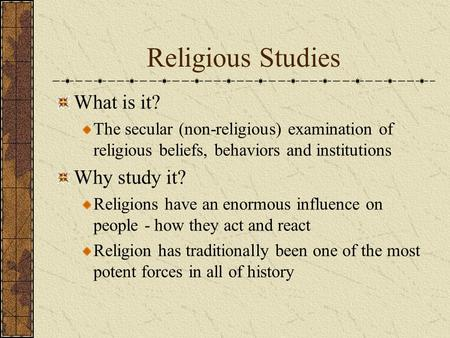 Religious Studies What is it? The secular (non-religious) examination of religious beliefs, behaviors and institutions Why study it? Religions have an.