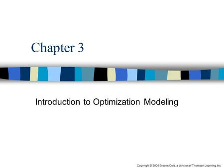 Copyright © 2005 Brooks/Cole, a division of Thomson Learning, Inc Chapter 3 Introduction to Optimization Modeling.