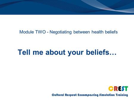 CREST Cultural Respect Encompassing Simulation Training Tell me about your beliefs… Module TWO - Negotiating between health beliefs.