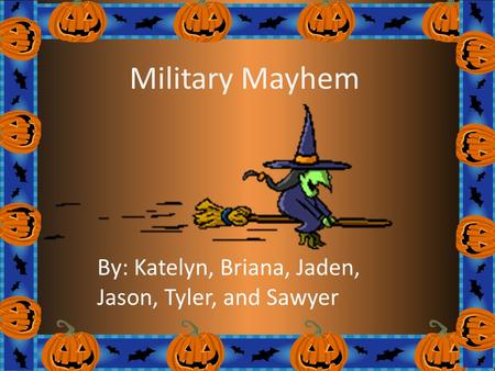 Military Mayhem By: Katelyn, Briana, Jaden, Jason, Tyler, and Sawyer.