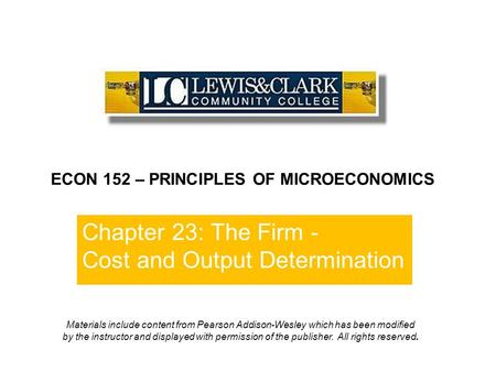 Chapter 23: The Firm - Cost and Output Determination ECON 152 – PRINCIPLES OF MICROECONOMICS Materials include content from Pearson Addison-Wesley which.