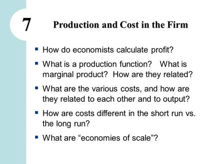 7 Production and Cost in the Firm  How do economists calculate profit?  What is a production function? What is marginal product? How are they related?