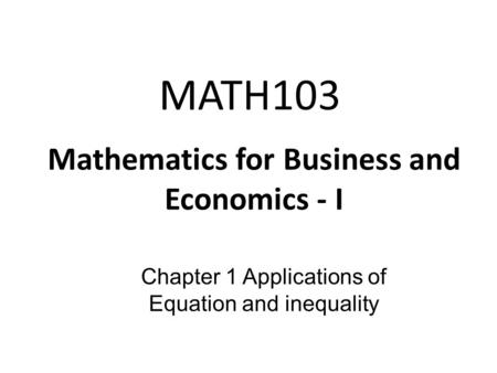 MATH103 Mathematics for Business and Economics - I Chapter 1 Applications of Equation and inequality.