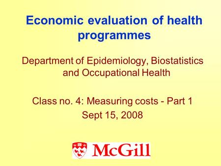 Economic evaluation of health programmes Department of Epidemiology, Biostatistics and Occupational Health Class no. 4: Measuring costs - Part 1 Sept 15,