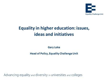 Equality in higher education: issues, ideas and initiatives Gary Loke Head of Policy, Equality Challenge Unit.