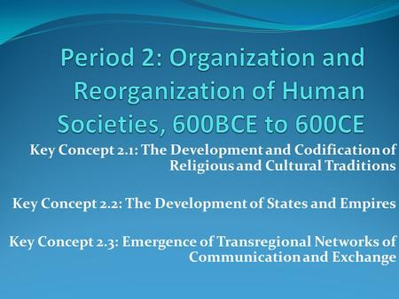 Period 2: Organization and Reorganization of Human Societies, 600BCE to 600CE Key Concept 2.1: The Development and Codification of Religious and Cultural.