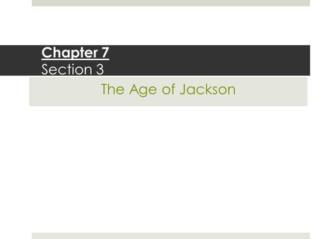 Chapter 7 Section 3 The Age of Jackson.
