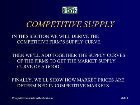 Competitive markets in the short-runslide 1 COMPETITIVE SUPPLY IN THIS SECTION WE WILL DERIVE THE COMPETITIVE FIRM'S SUPPLY CURVE. THEN WE'LL ADD TOGETHER.