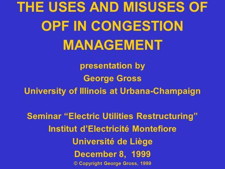 "THE USES AND MISUSES OF OPF IN CONGESTION MANAGEMENT presentation by George Gross University of Illinois at Urbana-Champaign Seminar ""Electric Utilities."