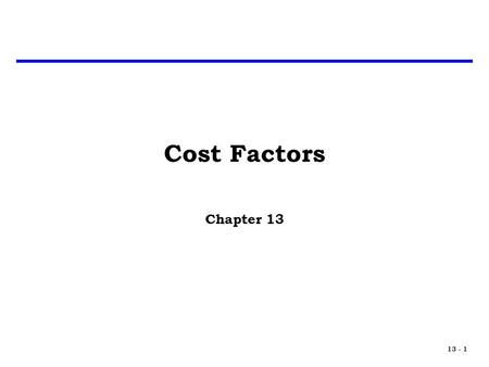13 - 1 Cost Factors Chapter 13. 13 - 2 Introduction We tend to think of cost estimating relationships (CERs) as complex equations with a number of independent.