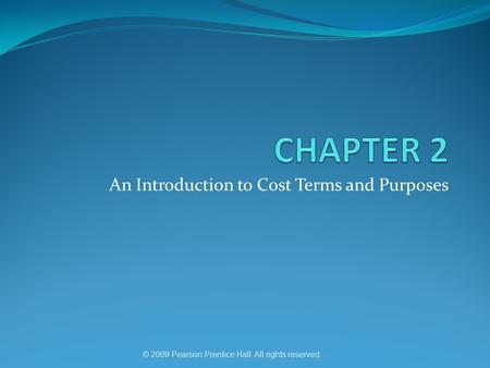 An Introduction to Cost Terms and Purposes © 2009 Pearson Prentice Hall. All rights reserved.