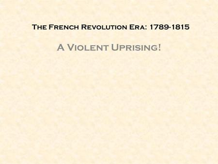 The French Revolution Era: 1789-1815 A Violent Uprising!