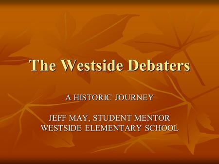 The Westside Debaters A HISTORIC JOURNEY JEFF MAY, STUDENT MENTOR WESTSIDE ELEMENTARY SCHOOL.