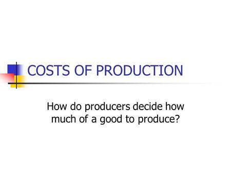 COSTS OF PRODUCTION How do producers decide how much of a good to produce?