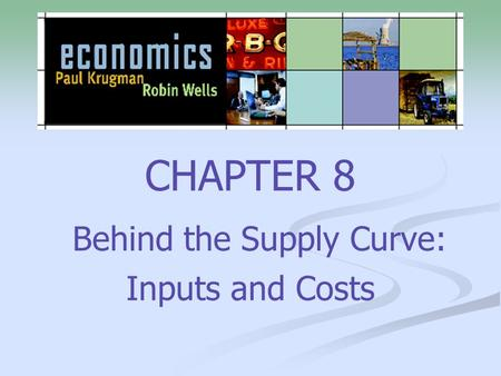 CHAPTER 8 Behind the Supply Curve: Inputs and Costs.