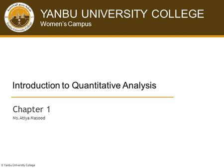 © Yanbu University College YANBU UNIVERSITY COLLEGE Women's Campus © Yanbu University College Introduction to Quantitative Analysis Chapter 1 Ms.Atiya.