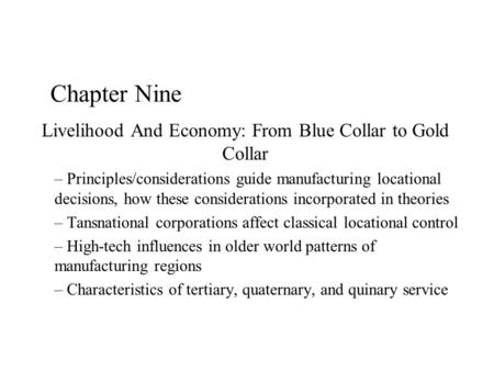 Chapter Nine Livelihood And Economy: From Blue Collar to Gold Collar – Principles/considerations guide manufacturing locational decisions, how these considerations.
