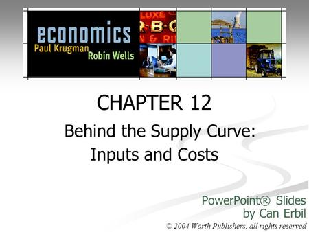 CHAPTER 12 Behind the Supply Curve: Inputs and Costs PowerPoint® Slides by Can Erbil © 2004 Worth Publishers, all rights reserved.