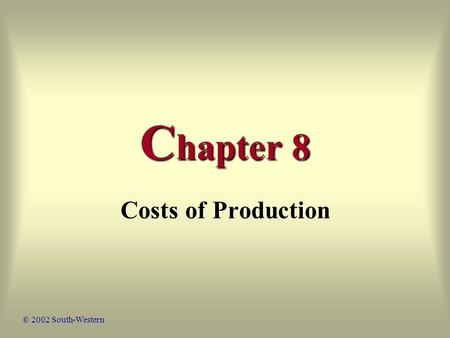 C hapter 8 Costs of Production © 2002 South-Western.